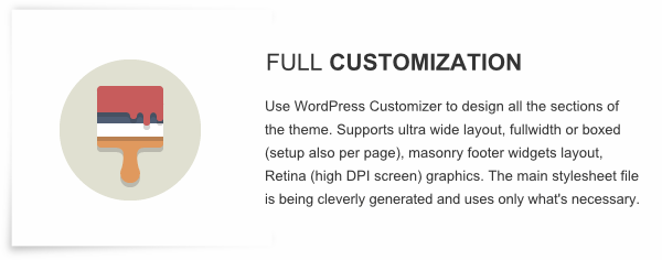 Full Customization - Use WordPress Customizer to design all the sections of the theme. Supports ultra wide layout, fullwidth or boxed (setup also per page), masonry footer widgets layout, Retina (high DPI screen) graphics. The main stylesheet file is being cleverly generated and uses only what's necessary.