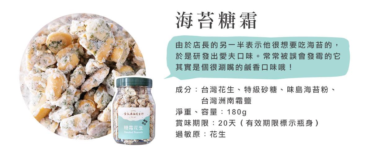 金弘糖霜花生,鹹香海苔口味,由於店長的另一半表示他很想要吃海苔的,於是研發出愛夫口味。常常被誤會發霉的它其實是個很涮嘴的鹹香口味哦!  成分:台灣花生、特級砂糖、味島海苔粉、    台灣洲南霜鹽 淨重、容量:180g 賞味期限:20天(有效期限標示瓶身) 過敏原:花生
