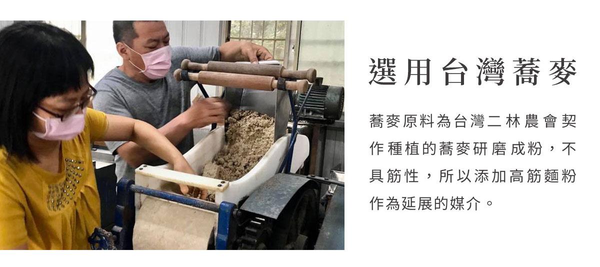 選用台灣蕎麥,蕎麥原料為二林農會契作種植蕎麥研磨成粉,蕎麥粉的風味是新鮮濃郁的豆香,不具筋性,所以添加高筋麵粉作為延展的媒介。