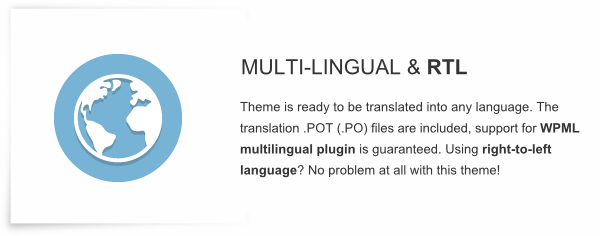 Multi-lingual and RTL - Theme is ready to be translated into any language. The translation .POT (.PO) files are included, support for WPML multilingual plugin is guaranteed. Using right-to-left language? No problem at all with this theme!
