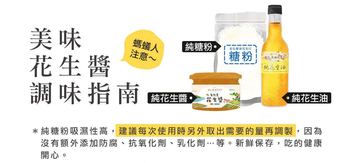 美味自然農花生醬調味指南:*純糖粉吸濕性高,建議每次使用時另外取出需要的量再調製,因為  沒有額外添加防腐、抗氧化劑、乳化劑…等。新鮮保存,吃的健康開心。