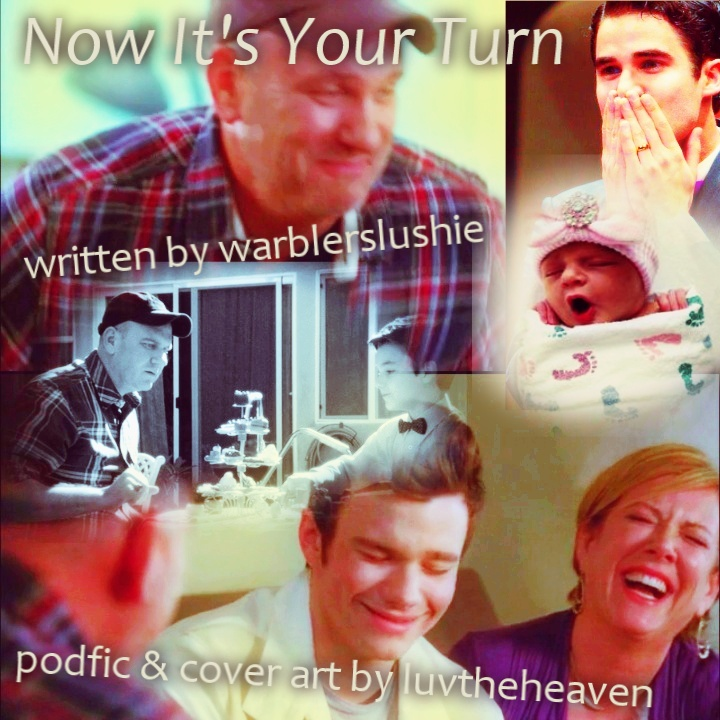 Podfic Art for Now Its Your Turn, black & white flashback with tea party and just Burt and a young Kurt from ep 2x03, in bright color the happy scene where Burt goes to hug Carole and Kurt after realizing he's in remission from his cancer, a newborn baby in a pink hat and swaddled in a blanket, an image of Darren Criss about to blow a kiss with his hands on his mouth, his hand having a wedding ring on it