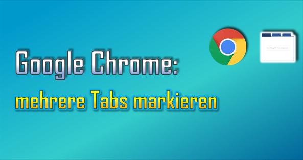 Google Chrome bietet zahlreiche Funktionen für die Tab-Verwaltung. Diese können durch Markierungen für mehrere Tabs gleichzeitig genutzt werden.