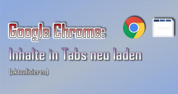 Beim Surfen im Browser Google Chrome kann es immer wieder vorkommen, dass Inhalte neu geladen werden müssen.