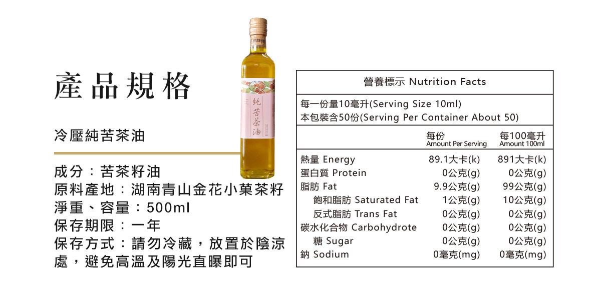 冷壓純苦茶油  成分:苦茶籽油 淨重、容量:500ml  保存期限:兩年 保存方式:請勿冷藏,放置於陰涼處,避免高溫及陽光直曝即可