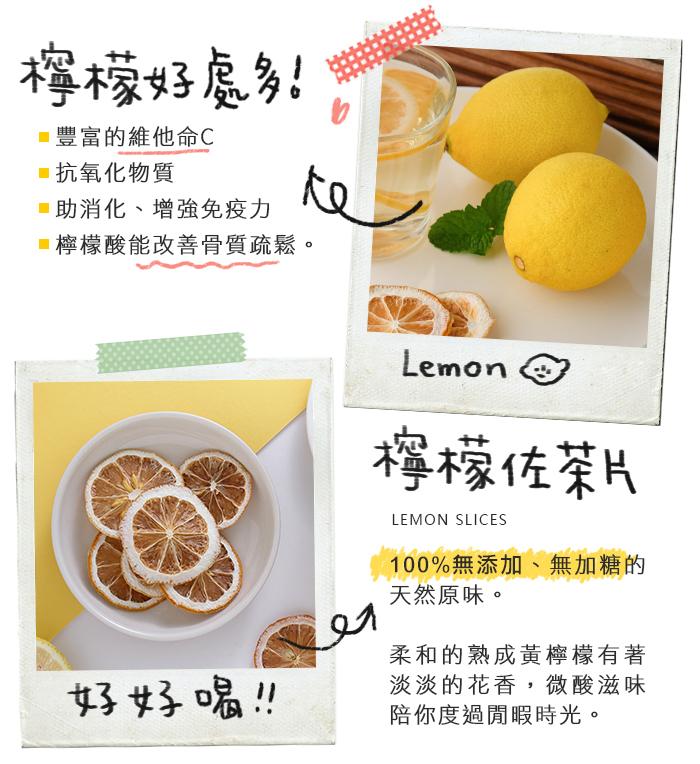 檸檬好處多,富含維他命C及抗氧化物質,幫助消化、芬芳口氣。100%無添加的檸檬佐茶片,柔和的熟成黃檸檬有著淡淡花香,微酸滋味陪你度過閒暇時光。