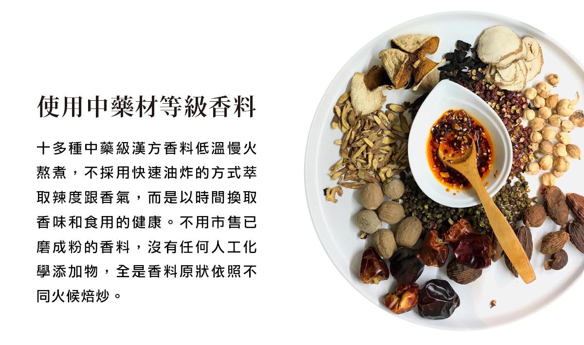 十多種中藥級漢方香料低溫慢火熬煮,不採用快速油炸的方式萃取辣度跟香氣,而是以時間換取香味和食用的健康。不用市售已磨成粉的香料,沒有任何人工化學添加物,全是香料原狀依照不同火候焙炒。