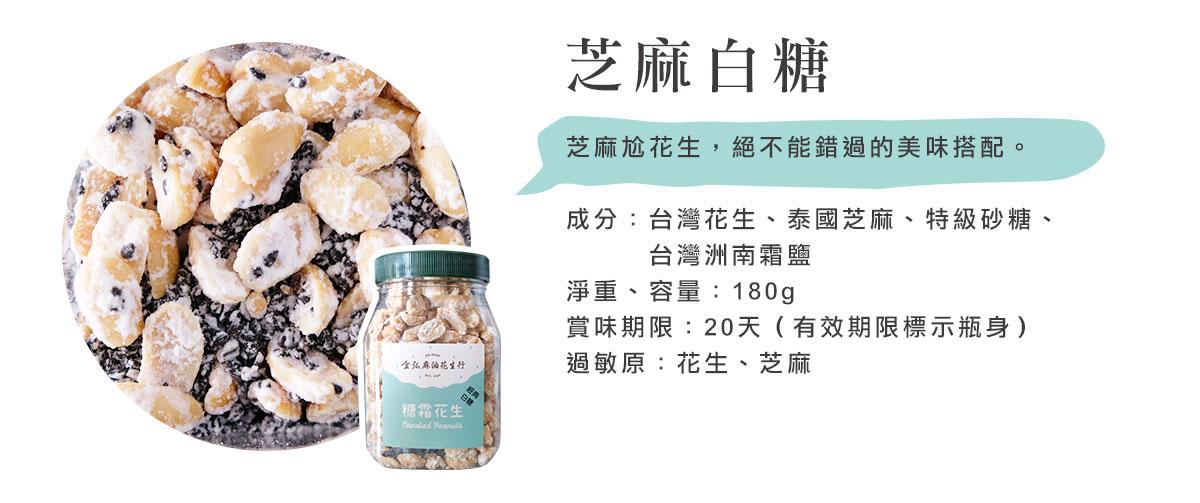 金弘糖霜花生,芝麻尬花生,絕不能錯過的美味搭配。成分:台灣花生、泰國芝麻、特級砂糖、    台灣洲南霜鹽 淨重、容量:180g 賞味期限:20天(有效期限標示瓶身) 過敏原:花生、芝麻