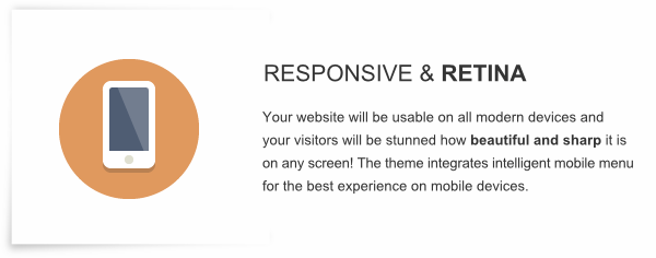 Responsive and Retina - Your website will be usable on all modern devices and your visitors will be stunned how beautiful and sharp it is on any screen! The theme integrates intelligent mobile menu for the best experience on mobile devices.