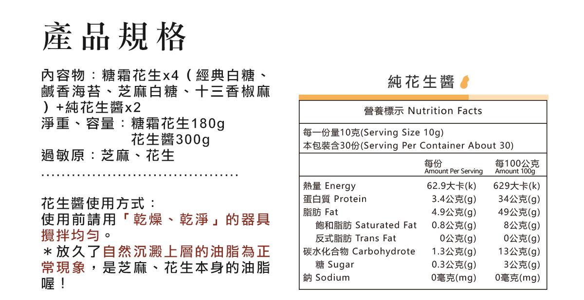 產品規格:內容物:糖霜花生x4(經典白糖、鹹香海苔、芝麻白糖、十三香椒麻)+純花生醬x2 淨重、容量:糖霜花生180g       花生醬300g 過敏原:芝麻、花生.......................................花生醬使用方式: 使用前請用「乾燥、乾淨」的器具攪拌均勻。 *放久了自然沉澱上層的油脂為正常現象,是芝麻、花生本身的油脂喔! 花生醬營養標示