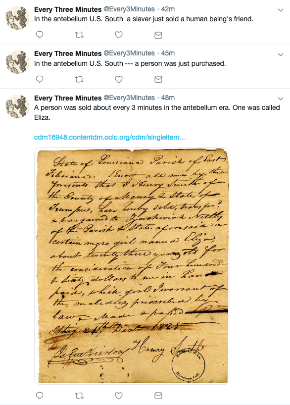 "A screenshot of the Every3Minutes Twitter timeline showing three tweets, one of which has an image of parchment attached. The tweets read, from the top, ""In the antebellum U.S. South a slaver just sold a human being's friend""; ""In the antebellum U.S. South -- a person was just purchased""; and ""A person was sold about every 3 minutes in the antebellum era. One was called Eliza."""