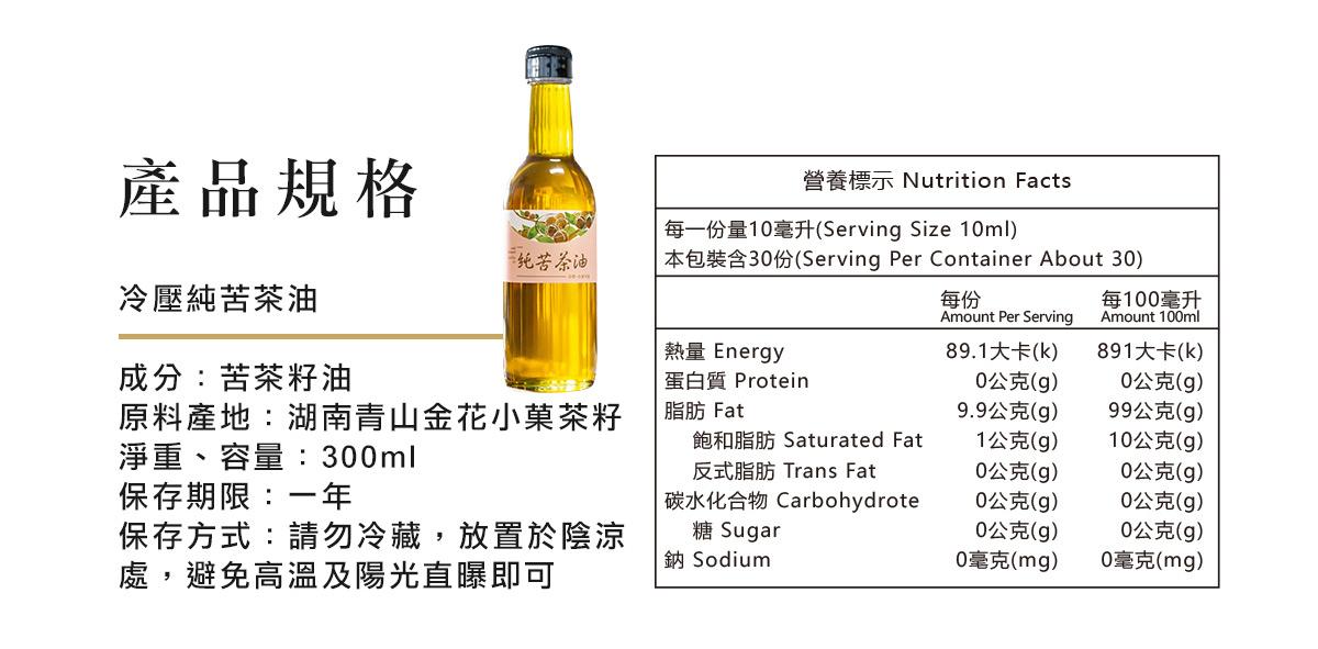冷壓純苦茶油  成分:苦茶籽油 淨重、容量:300ml  保存期限:兩年 保存方式:請勿冷藏,放置於陰涼處,避免高溫及陽光直曝即可