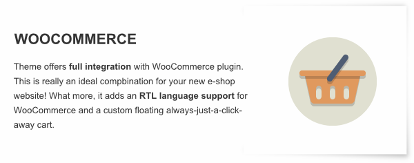 WooCommerce - Theme offers full integration with WooCommerce plugin. This is really an ideal compbination for your new e-shop website! What more, it adds an RTL language support for WooCommerce and a custom floating always-just-a-click-away cart.