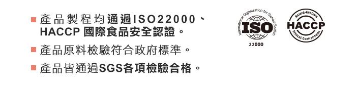 產品製程均通過ISO22000、HACCP國際食品安全認證。原料檢驗符合政府標準,產品皆通過SGS各項檢驗合格。