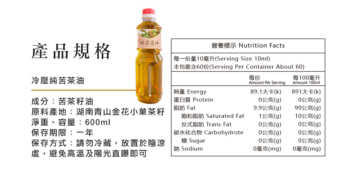 冷壓純苦茶油  成分:苦茶籽油 淨重、容量:600ml  保存期限:兩年 保存方式:請勿冷藏,放置於陰涼處,避免高溫及陽光直曝即可