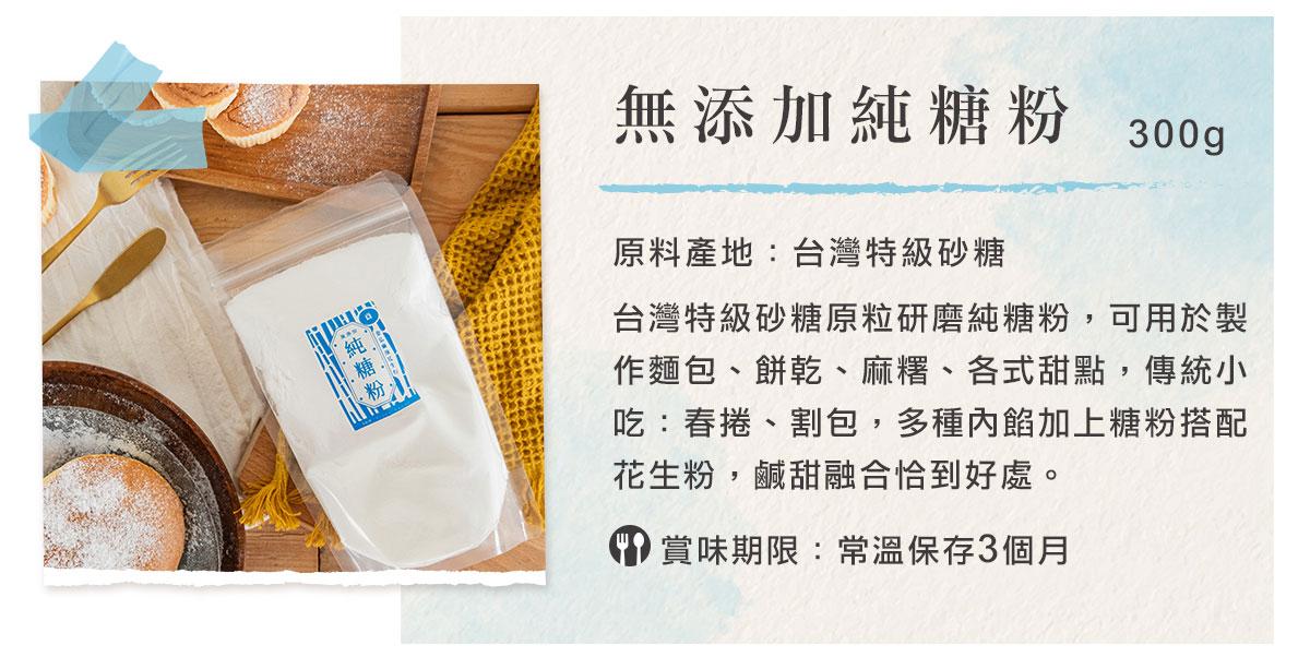 台灣特級砂糖原粒研磨純糖粉,可用於製作麵包、餅乾、麻糬、各式甜點,傳統小吃:春捲、割包,多種內餡加上糖粉搭配花生粉,鹹甜融合恰到好處。