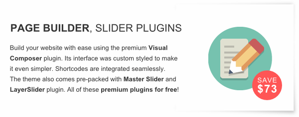 Page Builder and LayerSlider - Build your website with ease using the premium Visual Composer plugin. Its interface was custom styled to make it even simpler. Shortcodes are integrated seamlessly.