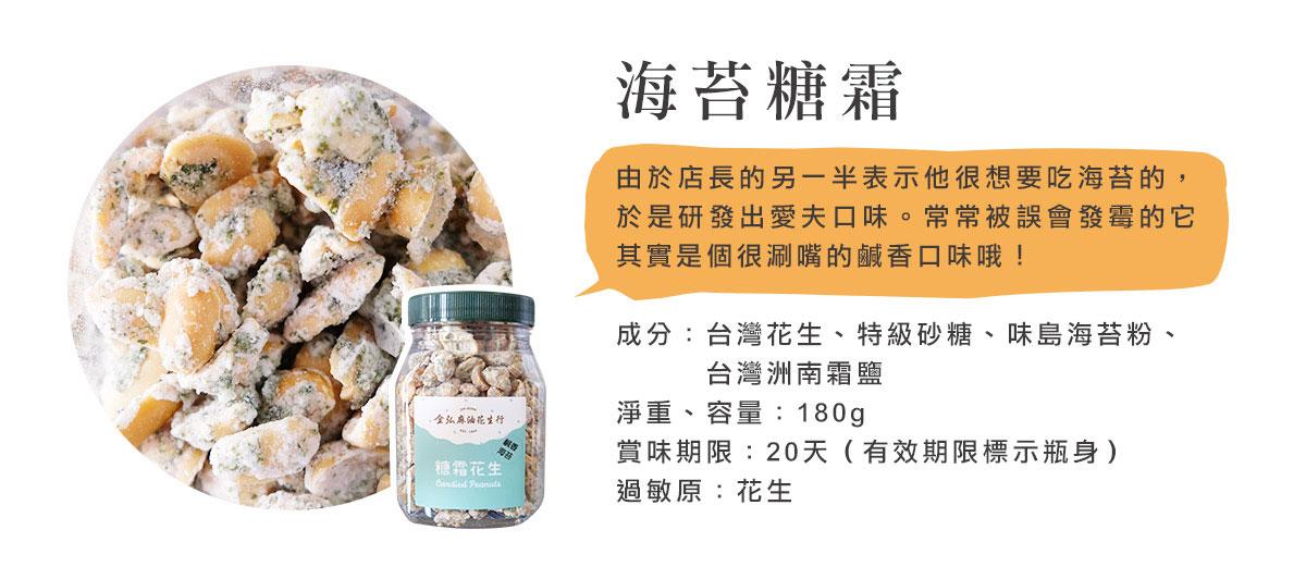 金弘海苔糖霜花生,由於店長的另一半表示他很想要吃海苔的,於是研發出愛夫口味。常常被誤會發霉的它其實是個很涮嘴的鹹香口味哦!