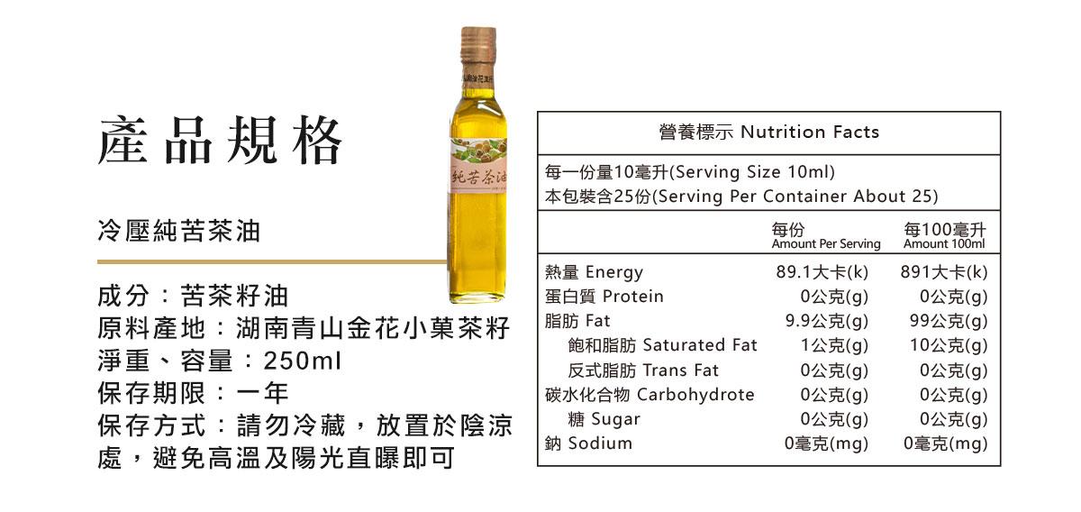 冷壓純苦茶油  成分:苦茶籽油 淨重、容量:250ml  保存期限:兩年 保存方式:請勿冷藏,放置於陰涼處,避免高溫及陽光直曝即可