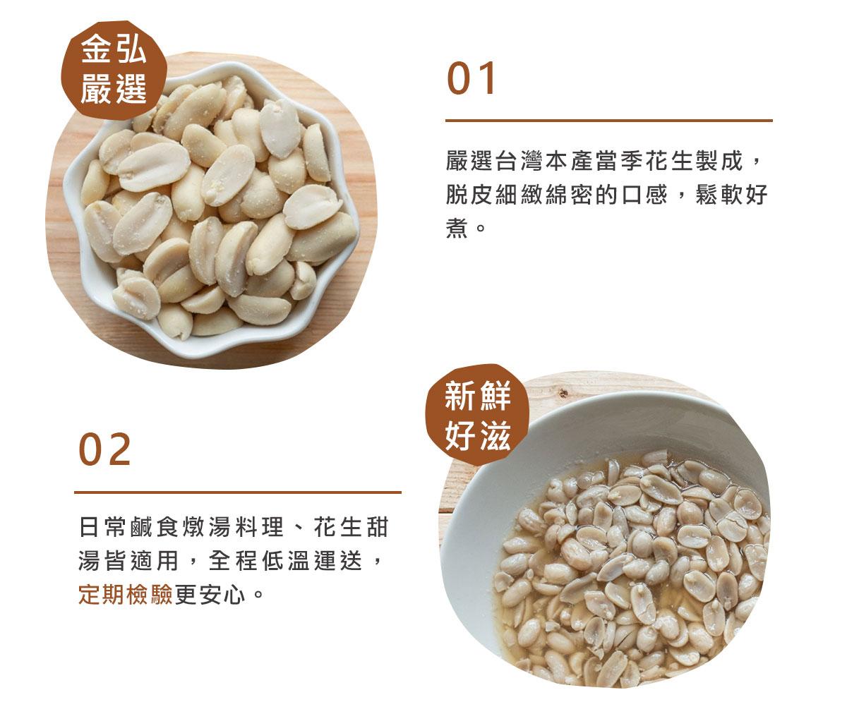 金弘嚴選台灣本產當季花生製成,脫皮細緻綿密的口感,鬆軟好煮,燉湯、花生甜湯皆適用,全程低溫運送,定期檢驗更安心。