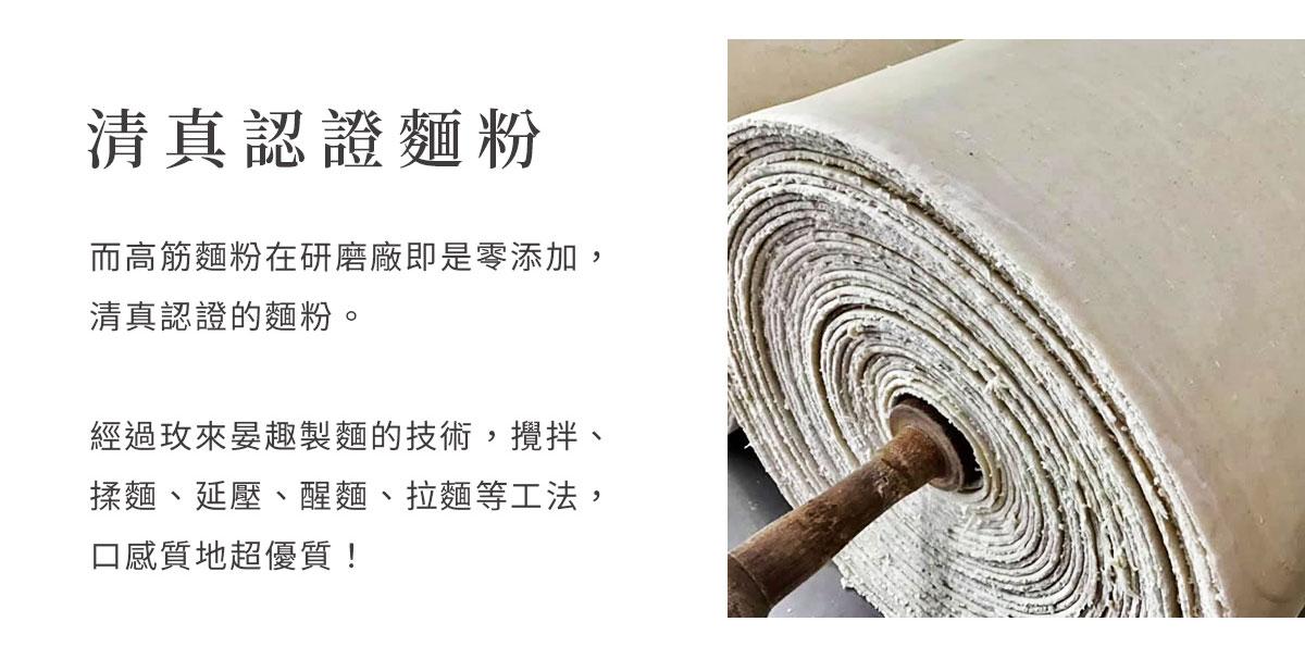 而高筋麵粉在研磨廠即是零添加,清真認證的麵粉。經過玫來晏趣製麵的技術,攪拌、揉麵、延壓、醒麵、拉麵等等工法,口感質地超優質!