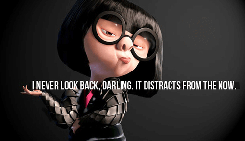 """I never look back, darling. It distracts from the now."" - Edna Mode"