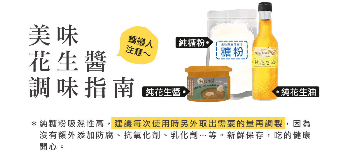 美味花生醬調味指南:*純糖粉吸濕性高,建議每次使用時另外取出需要的量再調製,因為  沒有額外添加防腐、抗氧化劑、乳化劑…等。新鮮保存,吃的健康開心。