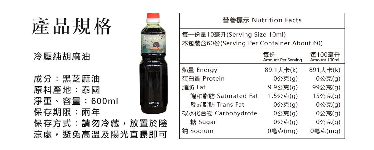 冷壓純胡麻油  成分:黑芝麻油 淨重、容量:600ml  保存期限:兩年 保存方式:請勿冷藏,放置於陰涼處,避免高溫及陽光直曝即可