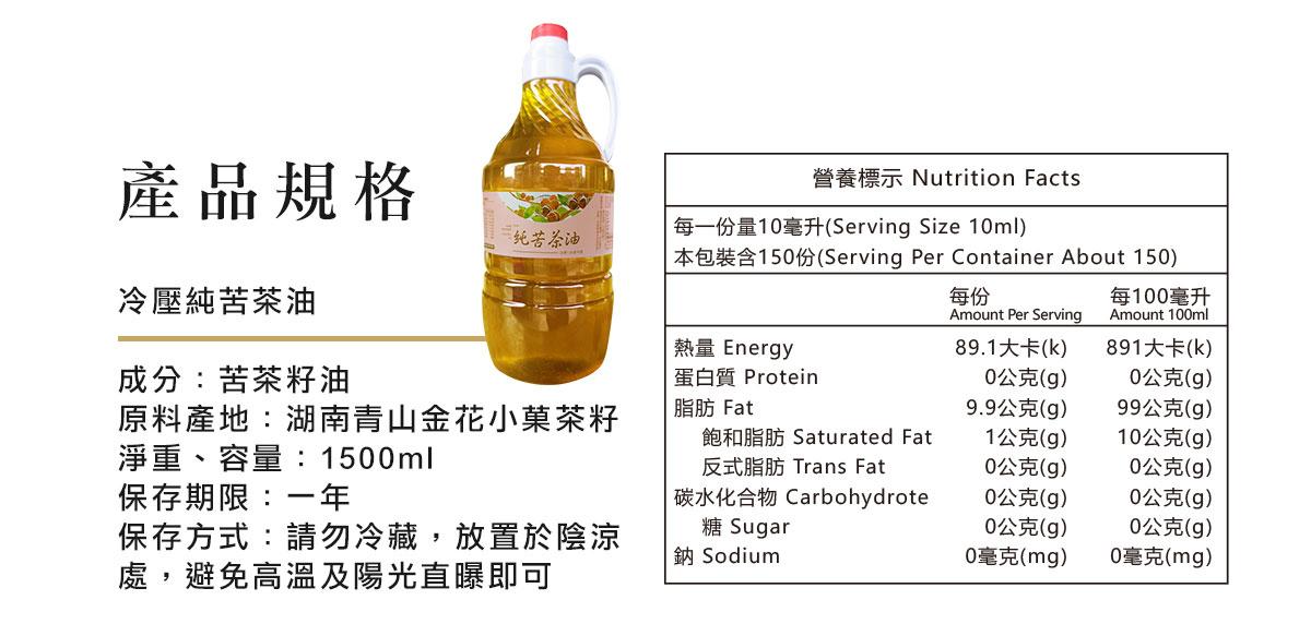 冷壓純苦茶油  成分:苦茶籽油 淨重、容量:1500ml  保存期限:兩年 保存方式:請勿冷藏,放置於陰涼處,避免高溫及陽光直曝即可