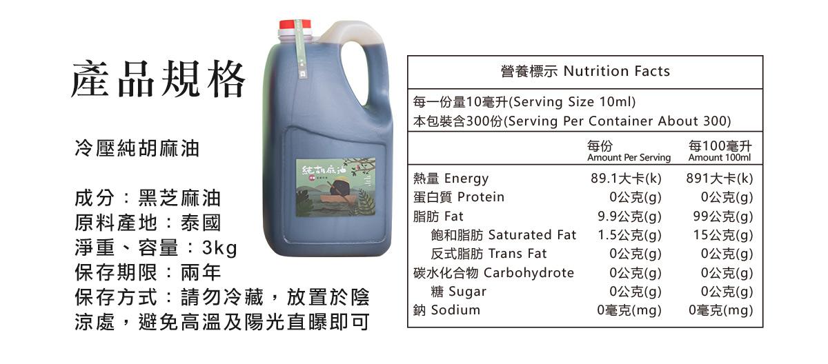 冷壓純胡麻油  成分:黑芝麻油 淨重、容量:3kg  保存期限:兩年 保存方式:請勿冷藏,放置於陰涼處,避免高溫及陽光直曝即可