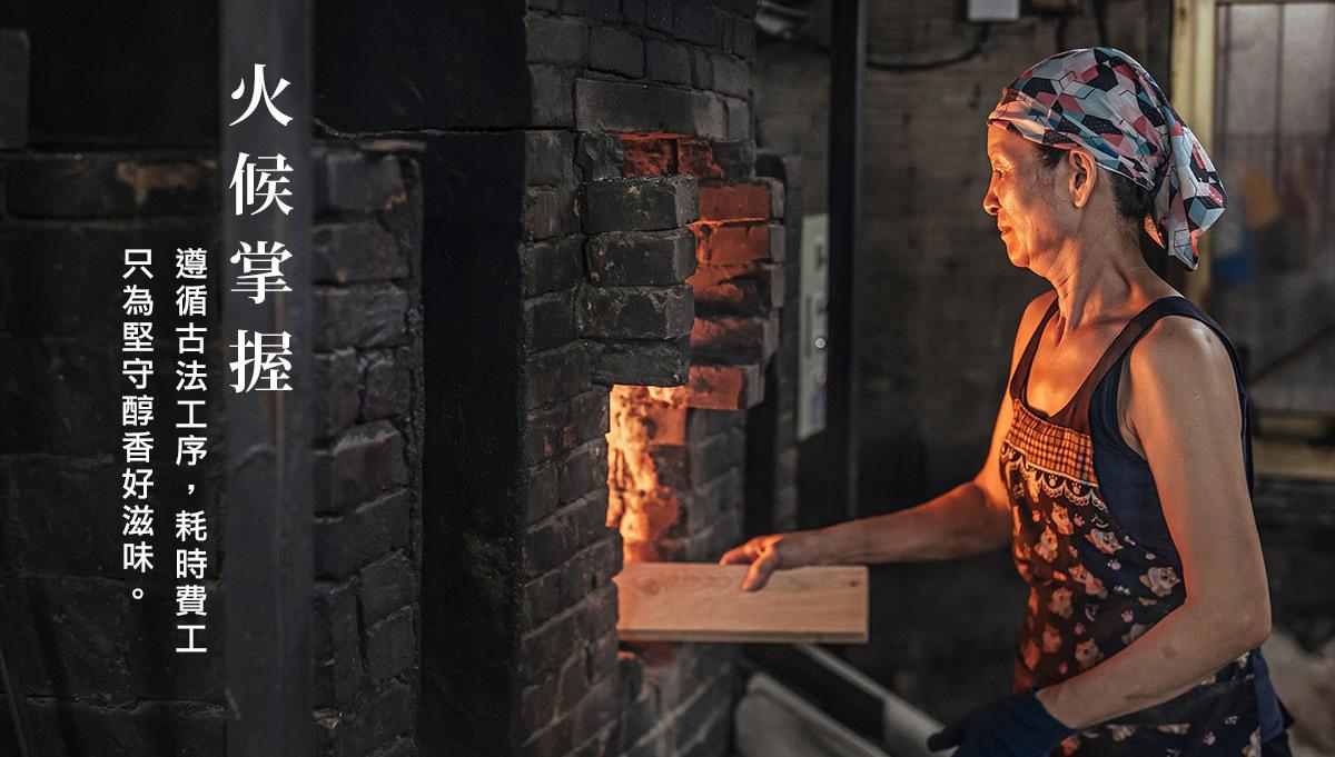 古法柴燒,遵循古法工序,耗時費工只為堅守醇香好滋味。