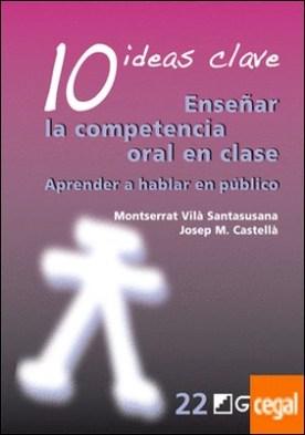 10 Ideas Clave. Enseñar la competencia oral en clase . Aprender a hablar en público por Castellà Lidon, Josep M.