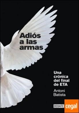 Adiós a las armas . Una crónica del final de ETA por Batista, Antoni