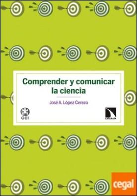 Comprender y comunicar la ciencia . Estrategias de comunicación social de la ciencia a la luz de la investigación demoscópica sobre cultura científica por López Cerezo, José A.