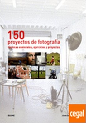 150 proyectos de fotograf¡a . Técnicas esenciales, ejercicios y proyectos