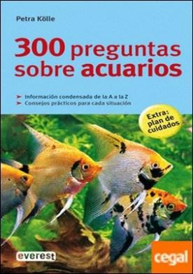 300 preguntas sobre acuarios . Informacion Condensada Da la a A la Z.Consejos Practicos