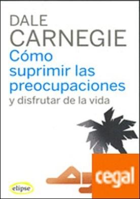 Cómo suprimir las preocupaciones y disfrutar de la vida por Carnegie, Dale