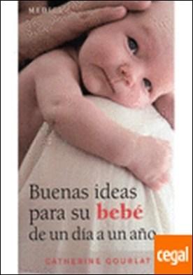 BUENAS IDEAS PARA SU BEBE DE 1 DIA A 1 AÑO por GOURLAT, C.