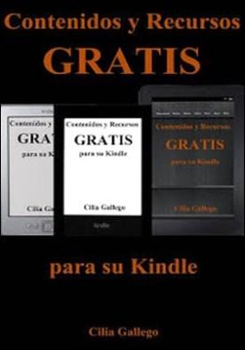 Contenidos y Recursos gratis para su Kindle (Libros gratuitos en español y trucos para sacar provecho de su dispositivo) por Cilia Gallego PDF