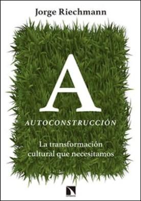Autoconstrucción. La transformación cultural que necesitamos por Jorge Riechmann PDF