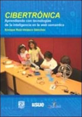 Cibertrónica. Aprendiendo con tecnologías de la inteligencia en la web semática por Enrique Ruiz Velasco Sánchez PDF