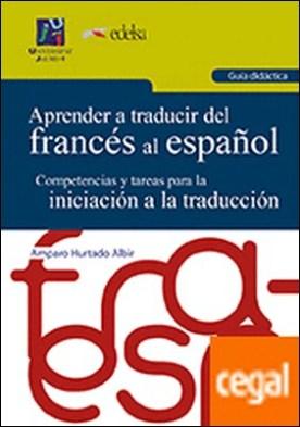 Aprender a traducir del francés al español. Guía didáctica. . Competencias y tareas para la iniciación a la traducción.