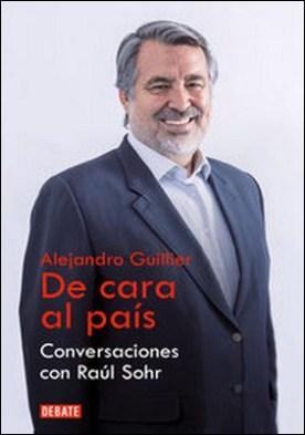 Alejandro Guillier. De cara al país. Conversaciones con Raúl Sohr por Raúl Sohr PDF
