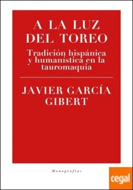 A la luz del toreo . Tradición hispánica y humanística en la tauromaquia