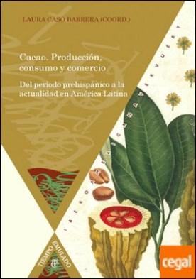 Cacao. Producción, consumo y comercio. Del período prehispánico a la actualidad en América Latina