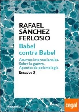 Babel contra Babel (Ensayos 3) . Asuntos internacionales. Sobre la guerra. Apuntes de polemología.