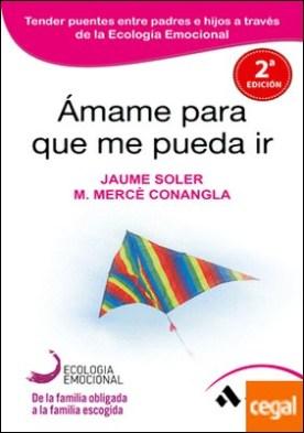 Ámame para que me pueda ir . Tender puentes entre padres e hijos a través de la Ecología Emocional por Soler i Lleonart, Jaume