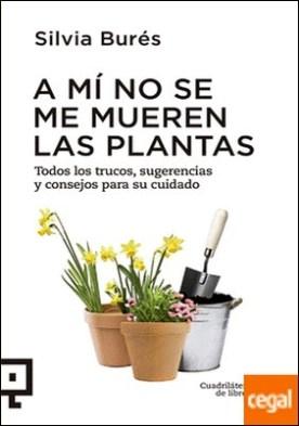A mí no se me mueren las plantas . Todos los trucos, sugerencias y consejos para su cuidado por Burés Pastor, Silvia