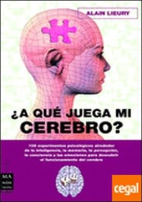 A qué juega mi cerebro . 100 experimentos psicológicos alrededor de la inteligencia, la memoria, la perce por Lieury, Alain PDF
