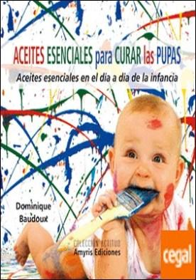 Aceites esenciales para curar las pupas . Aceites esenciales en el día a día de la infancia por Baudoux, Dominique